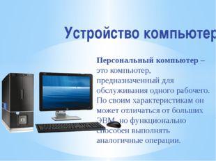 Устройство компьютера Персональный компьютер– это компьютер, предназначенный