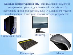 Базовая конфигурация ПК- минимальный комплект аппаратных средств, достаточны