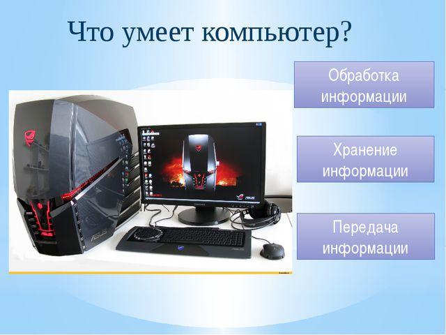 Что умеет компьютер? Обработка информации Хранение информации Передача информ...