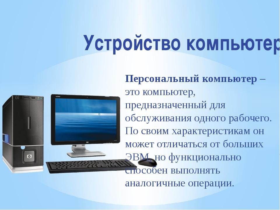 Устройство компьютера Персональный компьютер– это компьютер, предназначенный...