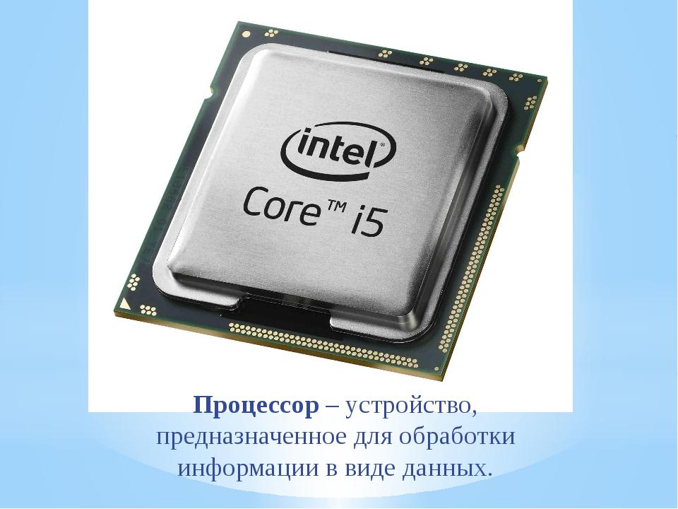 Процессор– устройство, предназначенное для обработки информации в виде данных.