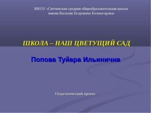 ШКОЛА – НАШ ЦВЕТУЩИЙ САД Попова Туйара Ильинична Педагогический проект МКОУ