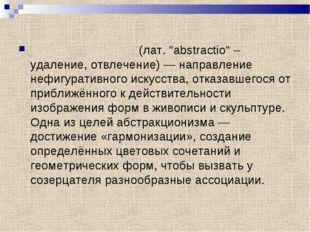 """Абстракциони́зм (лат. """"abstractio"""" – удаление, отвлечение) — направление нефи"""