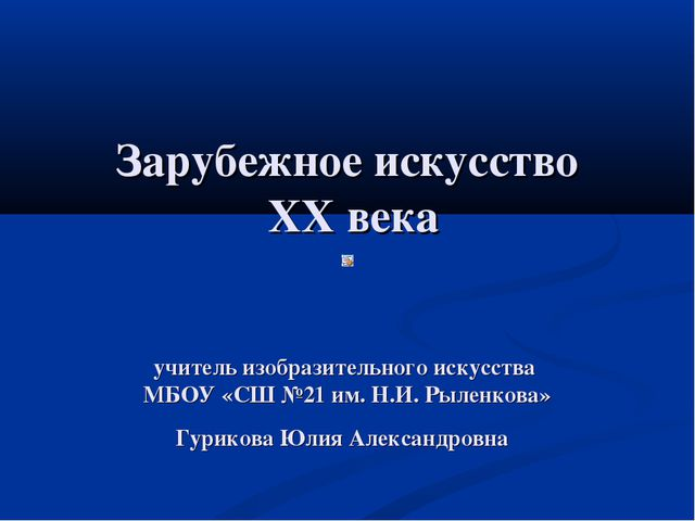 Зарубежное искусство XX века учитель изобразительного искусства МБОУ «СШ №21...