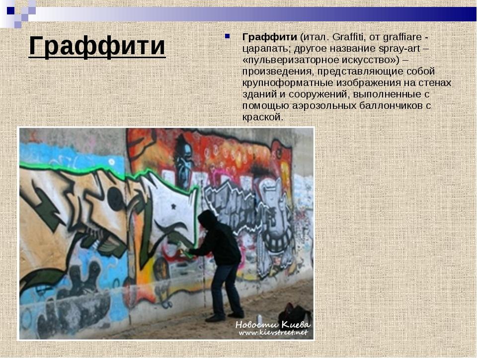 Граффити Граффити(итал. Graffiti, от graffiare - царапать; другое название s...