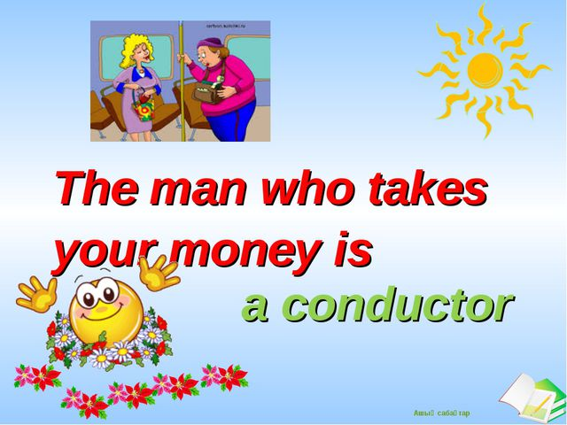 The man who takes your money is 					 a conductor Ашық сабақтар