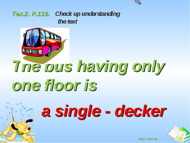 Tex.2. P.119. Check up understanding the text The bus having only one floor...