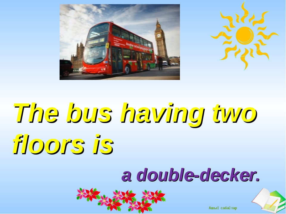 The bus having two floors is a double-decker. Ашық сабақтар