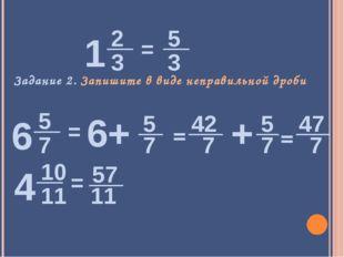 Задание 2. Запишите в виде неправильной дроби = = = = 5 6+ 7 42 7 5 + 7 47 7