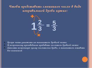 Чтобы представить смешанное число в виде неправильной дроби нужно: Целую част