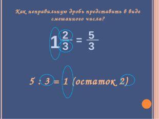 Как неправильную дробь представить в виде смешанного числа? 5 : 3 = 1 (остато
