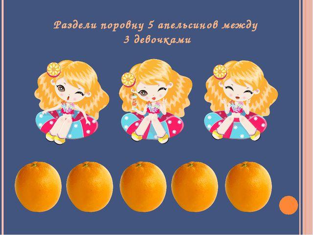 Раздели поровну 5 апельсинов между 3 девочками