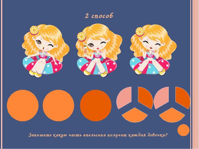 2 способ Запишите какую часть апельсина получит каждая девочка?