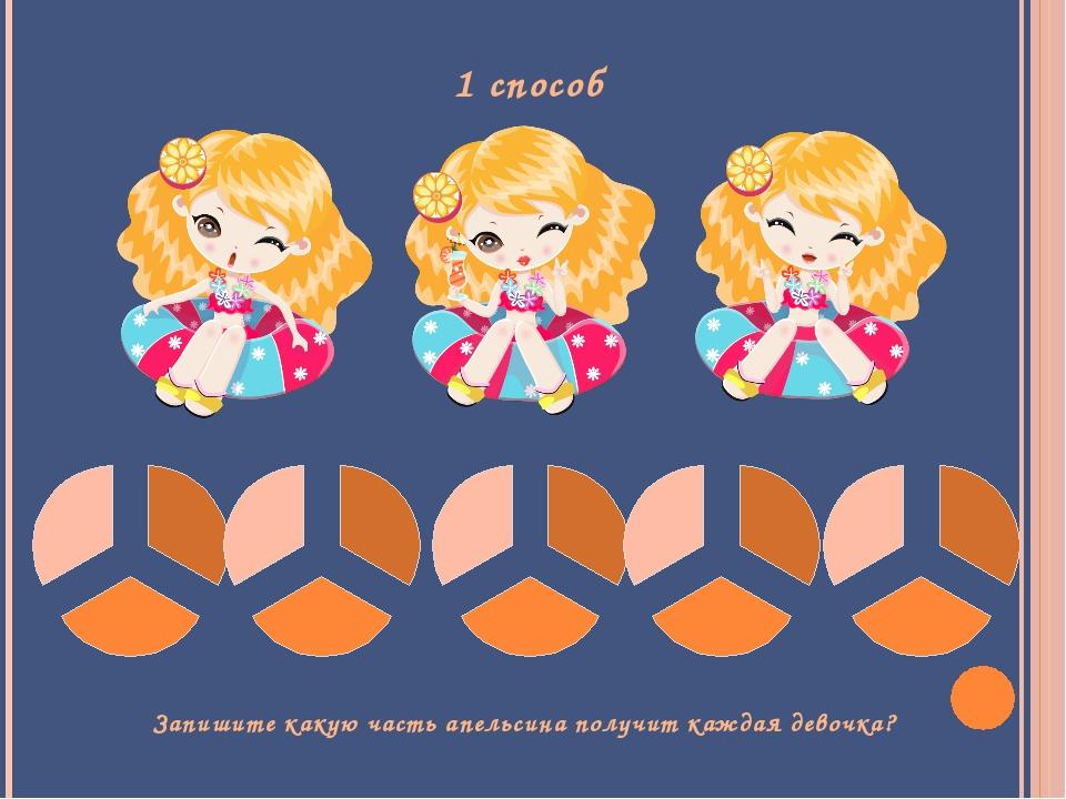1 способ Запишите какую часть апельсина получит каждая девочка?