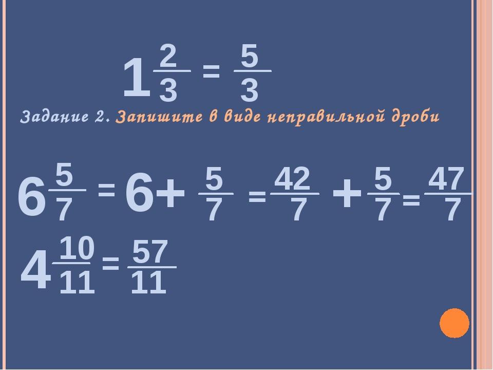 Задание 2. Запишите в виде неправильной дроби = = = = 5 6+ 7 42 7 5 + 7 47 7...