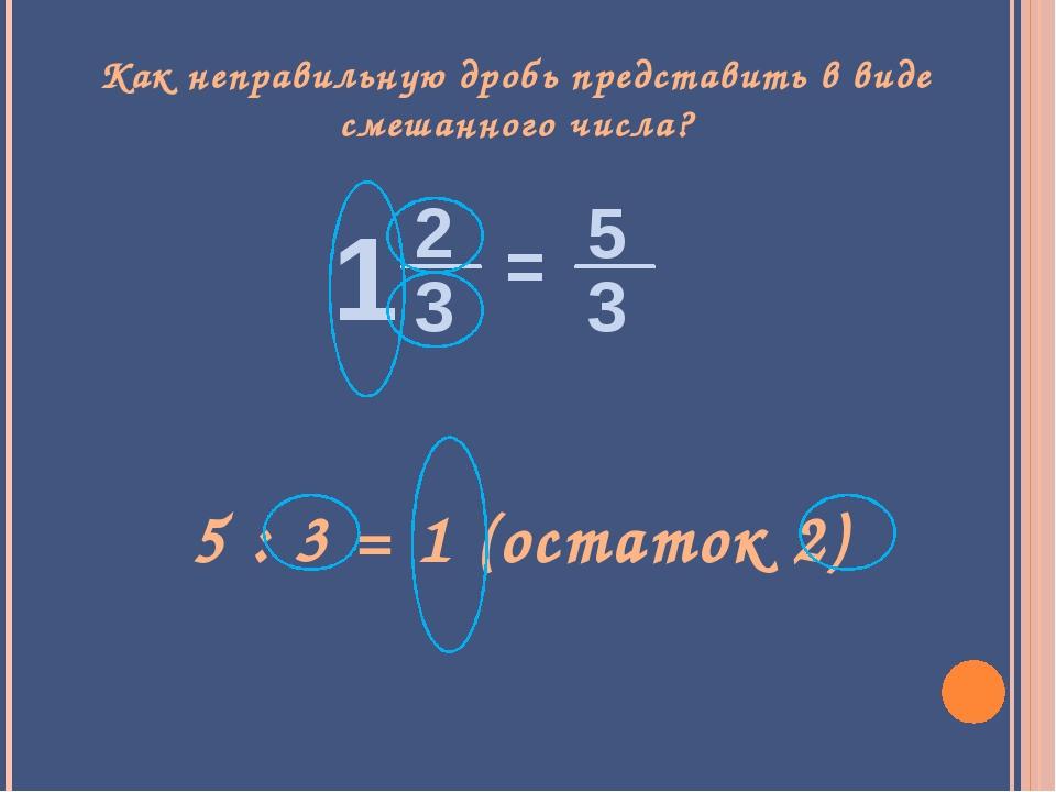 Как неправильную дробь представить в виде смешанного числа? 5 : 3 = 1 (остато...