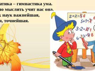 Математика – гимнастика ума. Логично мыслить учит нас она. Из всех наук важне