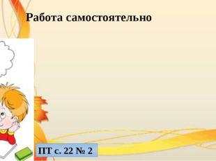 Работа самостоятельно ПТ с. 22 № 2
