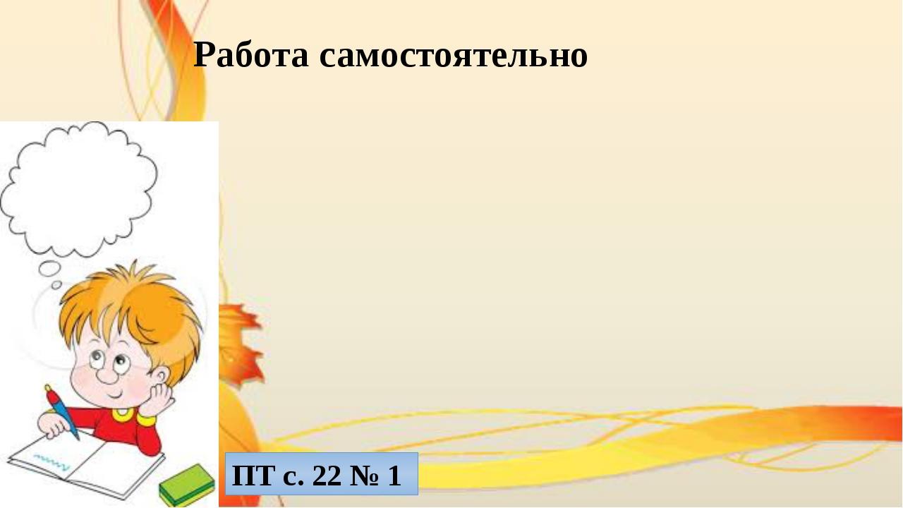 Работа самостоятельно ПТ с. 22 № 1