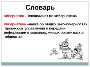 Словарь Кибернетик – специалист по кибернетике. Кибернетика –наука об общих з