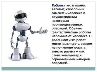 Робот – это машина, автомат, способный заменять человека в осуществлении неко