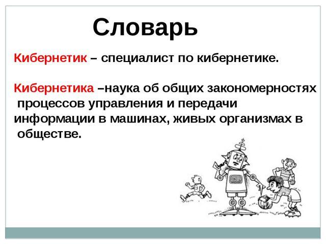 Словарь Кибернетик – специалист по кибернетике. Кибернетика –наука об общих з...