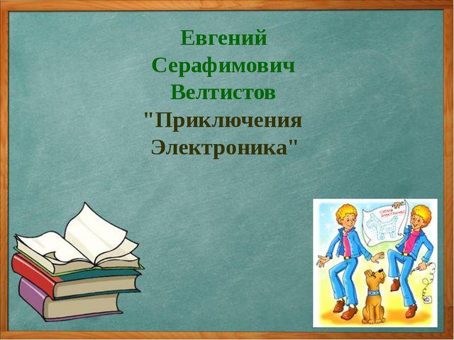 """Евгений Серафимович Велтистов """"Приключения Электроника"""""""