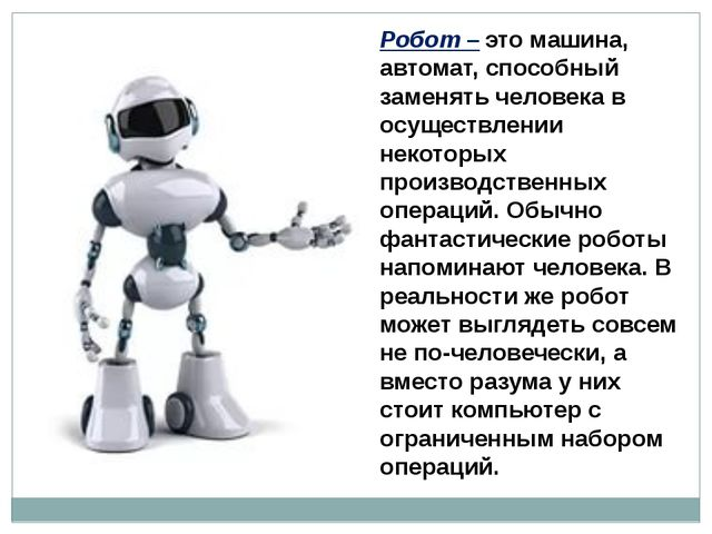 Робот – это машина, автомат, способный заменять человека в осуществлении неко...