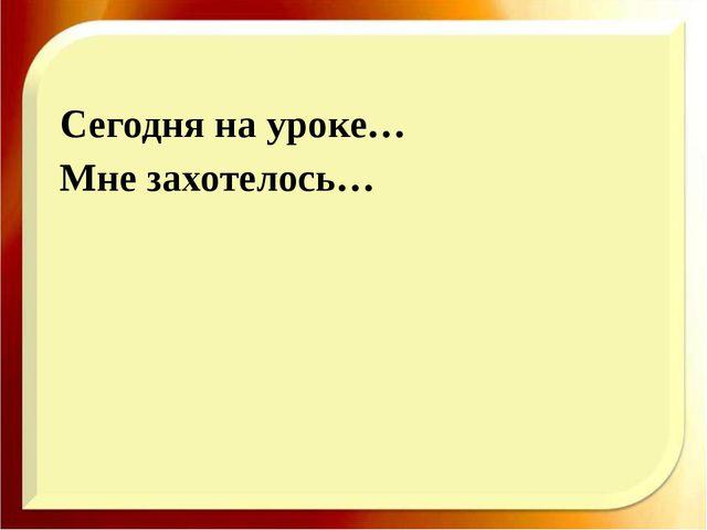 http://aida.ucoz.ru Сегодня на уроке… Мне захотелось…