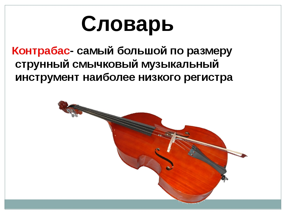 Словарь Контрабас- самый большой по размеру струнный смычковый музыкальный ин...