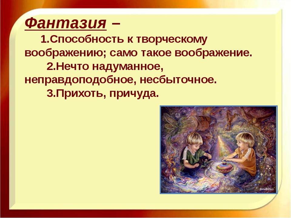 Фантазия –    1.Способность к творческому воображению; само такое воображ...