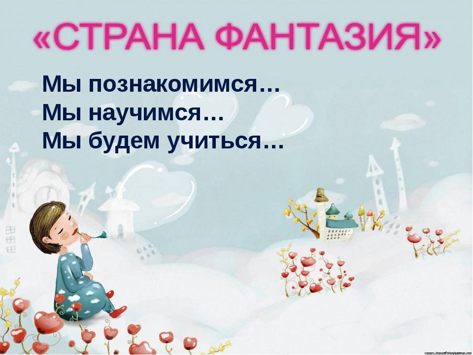 http://aida.ucoz.ru Мы познакомимся… Мы научимся… Мы будем учиться…