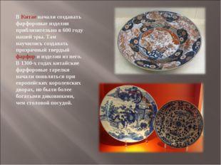 ВКитаеначали создавать фарфоровые изделия приблизительно в 600 году нашей э