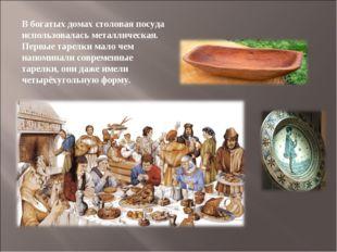 В богатых домах столовая посуда использовалась металлическая. Первые тарелки