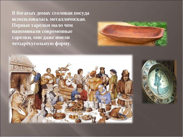 В богатых домах столовая посуда использовалась металлическая. Первые тарелки...