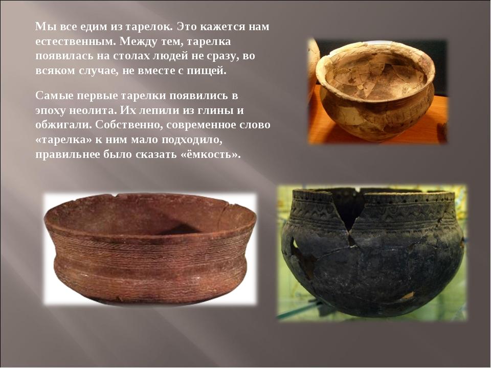 Самые первые тарелки появились в эпоху неолита. Их лепили из глины и обжигали...