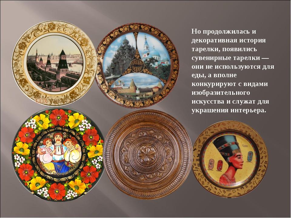 Но продолжилась и декоративная история тарелки, появились сувенирные тарелки...