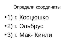 Определи координаты 1) г. Косцюшко 2) г. Эльбрус 3) г. Мак- Кинли