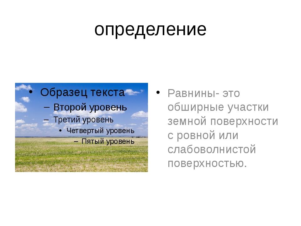 определение Равнины- это обширные участки земной поверхности с ровной или сла...
