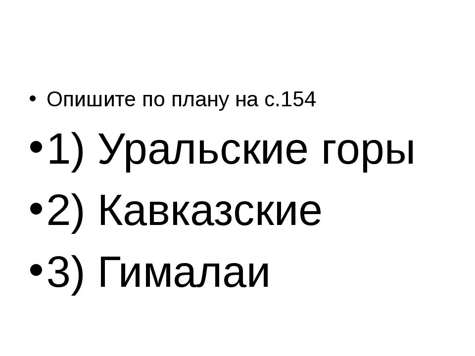 Опишите по плану на с.154 1) Уральские горы 2) Кавказские 3) Гималаи