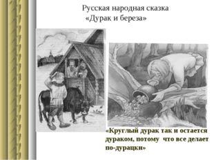 Русская народная сказка «Дурак и береза» «Круглый дурак так и остается дурак