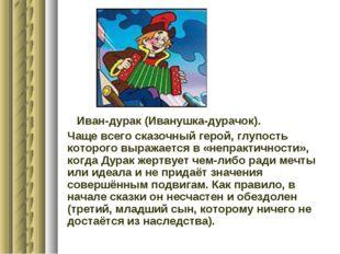 Иван-дурак (Иванушка-дурачок). Чаще всего сказочный герой, глупость которого