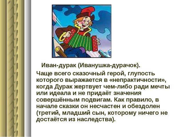 Иван-дурак (Иванушка-дурачок). Чаще всего сказочный герой, глупость которого...