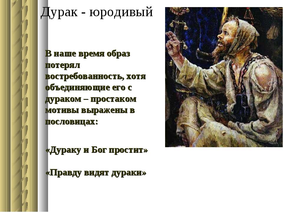 Дурак - юродивый В наше время образ потерял востребованность, хотя объединяющ...