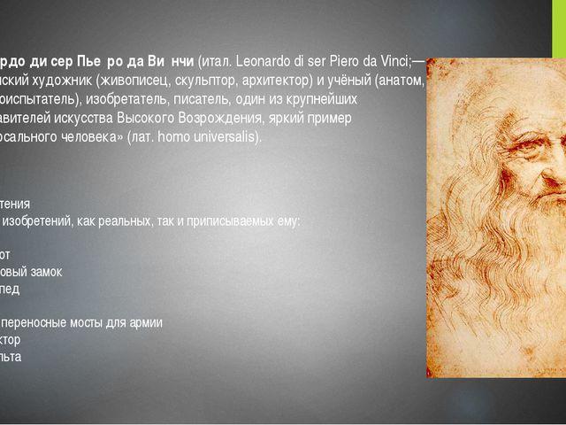 Леона́рдо ди сер Пье́ро да Ви́нчи (итал. Leonardo di ser Piero da Vinci;— ит...