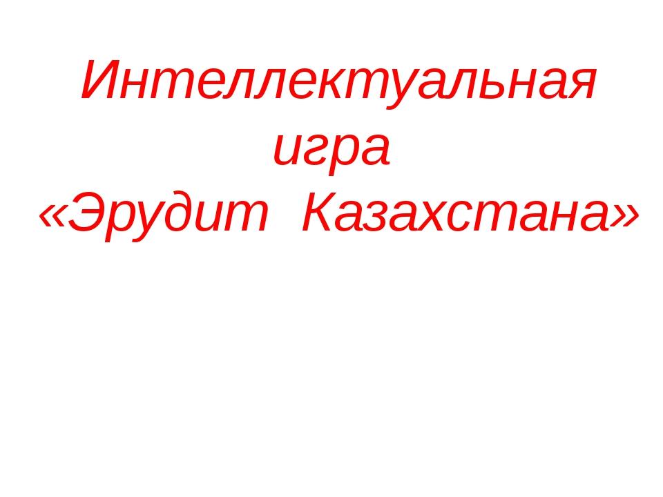 Интеллектуальная игра «Эрудит Казахстана»