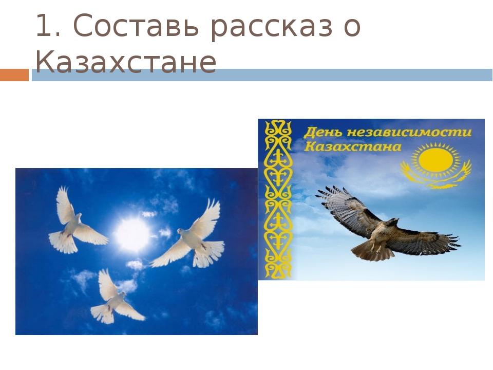 1. Составь рассказ о Казахстане