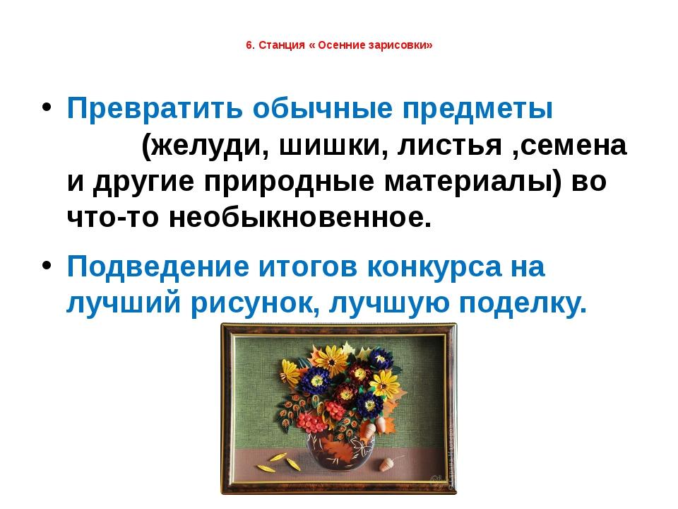 6. Станция « Осенние зарисовки» Превратить обычные предметы (желуди, шишки,...