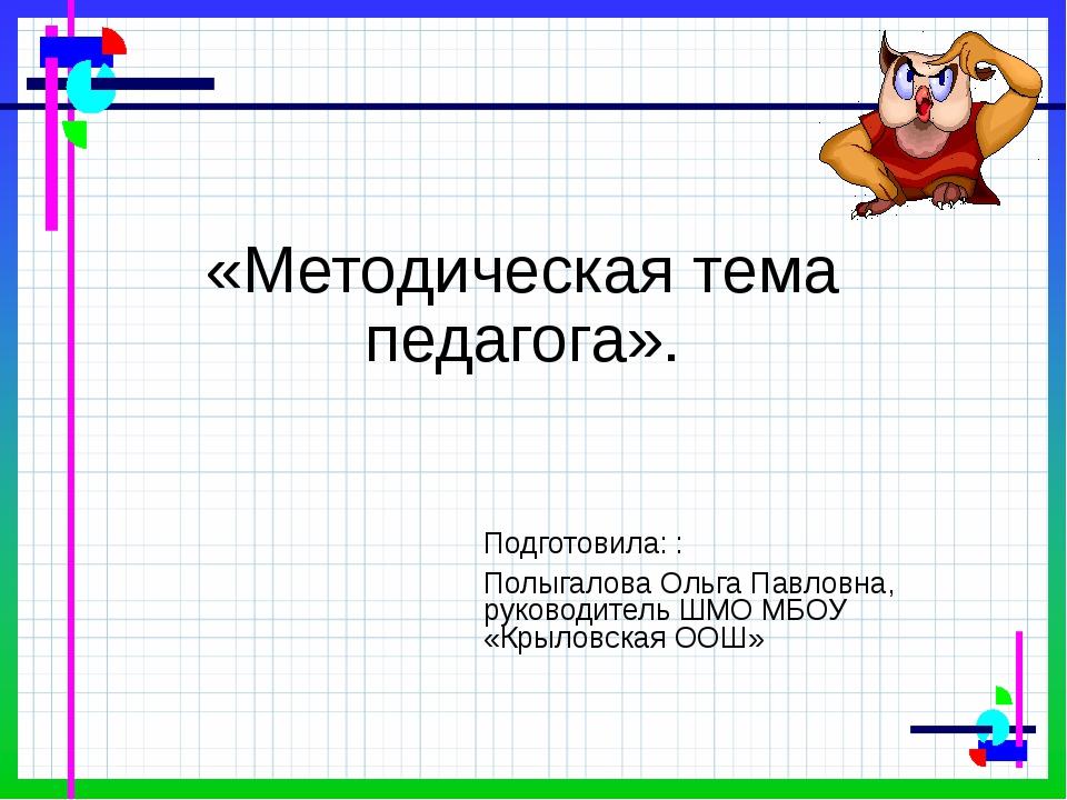 «Методическая тема педагога». Подготовила: : Полыгалова Ольга Павловна, руко...
