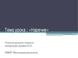 Тема урока : «Наречие» Учитель русского языка и литературы Дудина О.Л. МБОУ Ш